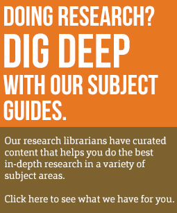 Doing Research? Dig Deep with our Subject Guides.  Our research librarians have curated content that help you do the best in-depth research in a variety of subject areas.  Click here to see what we have for you.